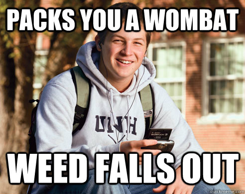 packs you a wombat Weed falls out - packs you a wombat Weed falls out  College Freshman