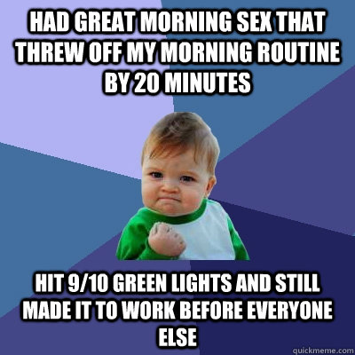 Had great morning sex that threw off my morning routine by 20 minutes hit 9/10 green lights and still made it to work before everyone else - Had great morning sex that threw off my morning routine by 20 minutes hit 9/10 green lights and still made it to work before everyone else  Misc