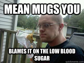 Mean Mugs You Blames It On The Low Blood Sugar Scumbag Diabetic