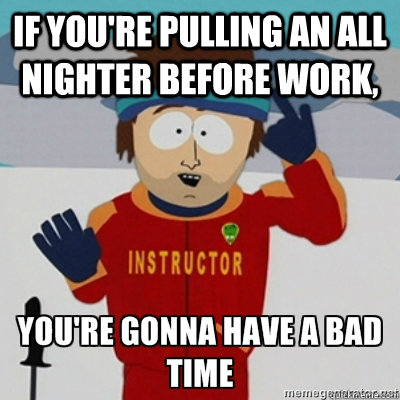 If you're pulling an all nighter before work, - If you're pulling an all nighter before work,  Youre gonna have a bad time