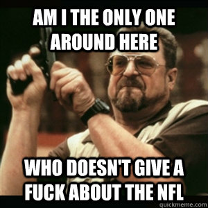 Am i the only one around here who doesn't give a fuck about the nfl - Am i the only one around here who doesn't give a fuck about the nfl  Am I The Only One Round Here