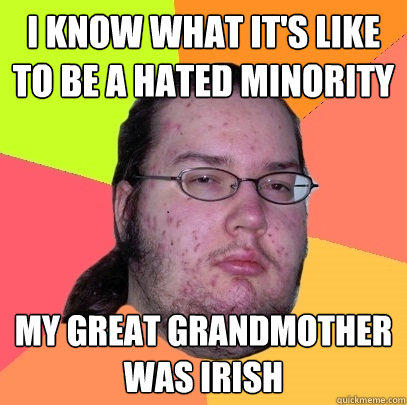 i know what it's like to be a hated minority my great grandmother was irish - i know what it's like to be a hated minority my great grandmother was irish  Butthurt Dweller