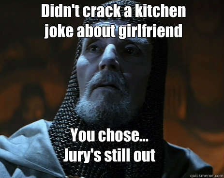 Didn't crack a kitchen joke about girlfriend You chose... Jury's still out