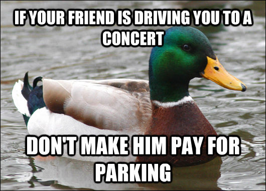 IF YOUR FRIEND IS DRIVING YOU TO A CONCERT DON'T MAKE HIM PAY FOR PARKING - IF YOUR FRIEND IS DRIVING YOU TO A CONCERT DON'T MAKE HIM PAY FOR PARKING  Actual Advice Mallard