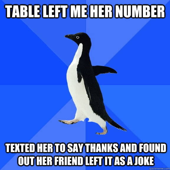 Table left me her number texted her to say thanks and found out her friend left it as a joke - Table left me her number texted her to say thanks and found out her friend left it as a joke  Socially Awkward Penguin