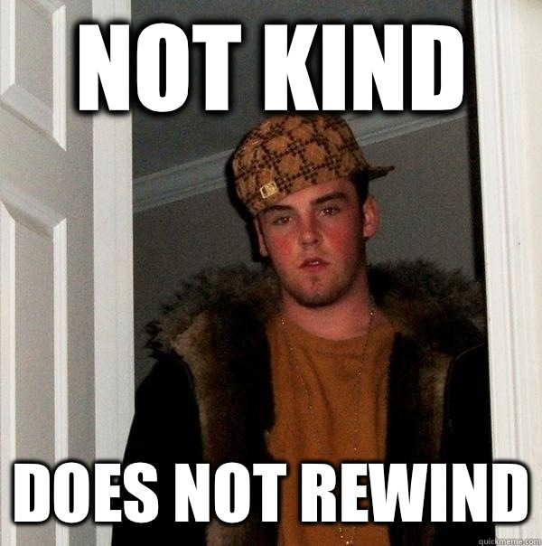 Not kind Does not rewind - Not kind Does not rewind  Scumbag Steve