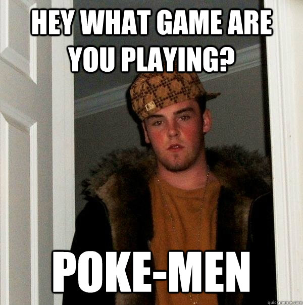 Hey what game are you playing? Poke-Men  Scumbag Steve