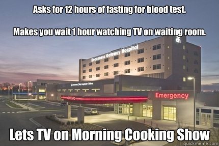 Asks for 12 hours of fasting for blood test.   Makes you wait 1 hour watching TV on waiting room. Lets TV on Morning Cooking Show