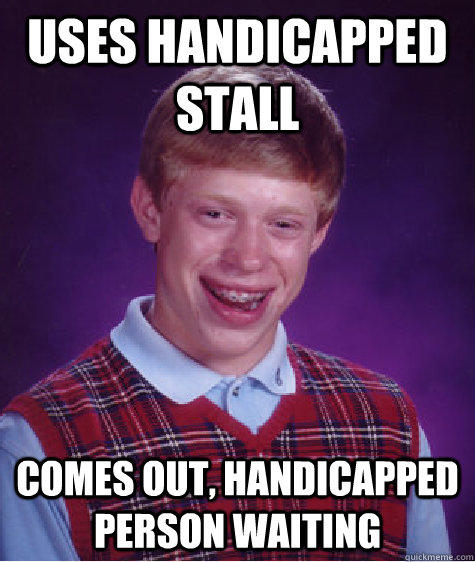 Uses handicapped stall comes out, handicapped person waiting - Uses handicapped stall comes out, handicapped person waiting  Bad Luck Brian