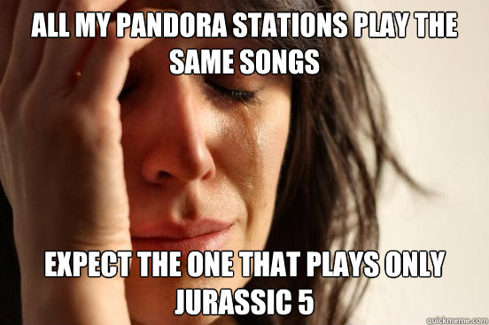 All my Pandora stations play the same songs Expect the one that plays only Jurassic 5 - All my Pandora stations play the same songs Expect the one that plays only Jurassic 5  First World Problems