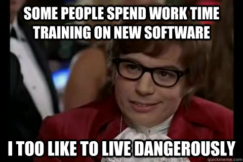 Some people spend work time training on new software i too like to live dangerously  Dangerously - Austin Powers