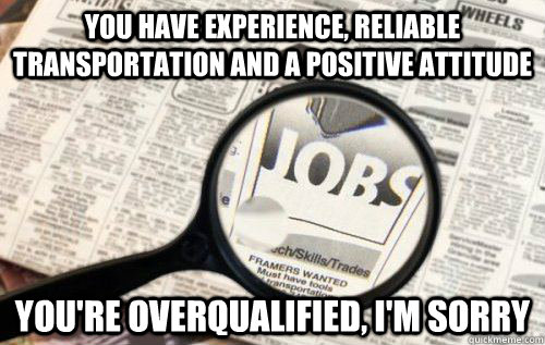 You have experience, reliable transportation and a positive attitude You're overqualified, I'm sorry - You have experience, reliable transportation and a positive attitude You're overqualified, I'm sorry  Job Hunting Blues