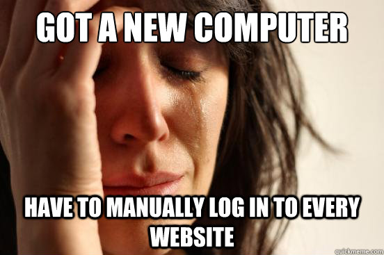 Got a new computer have to manually log in to every website - Got a new computer have to manually log in to every website  First World Problems