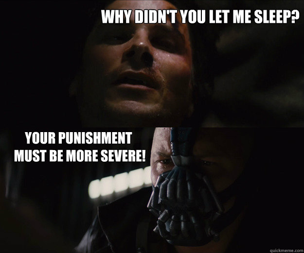 why didn't you let me sleep?  Your Punishment  Must Be More Severe!  The Dark Knight Rises Bruce Bane