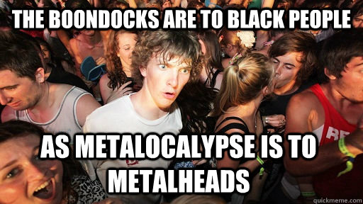 the boondocks are to black people  as metalocalypse is to metalheads - the boondocks are to black people  as metalocalypse is to metalheads  Sudden Clarity Clarence