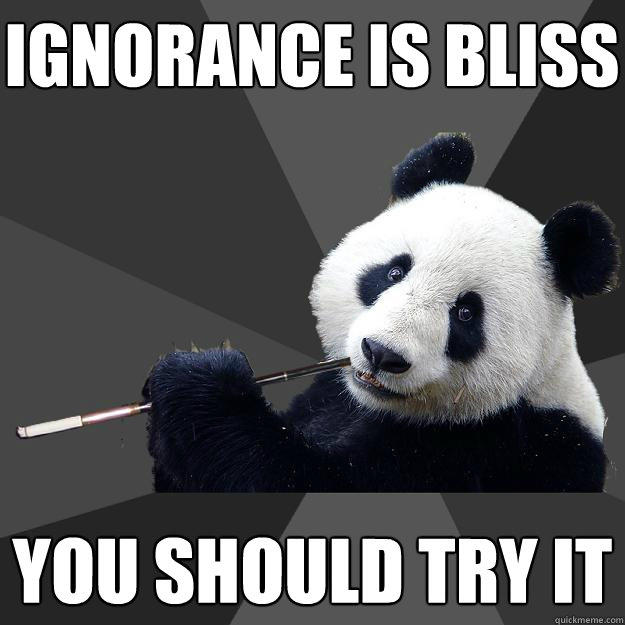 ignorance is bliss you should try it