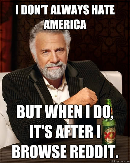 I don't always hate america but when I do, it's after i browse reddit. - I don't always hate america but when I do, it's after i browse reddit.  The Most Interesting Man In The World