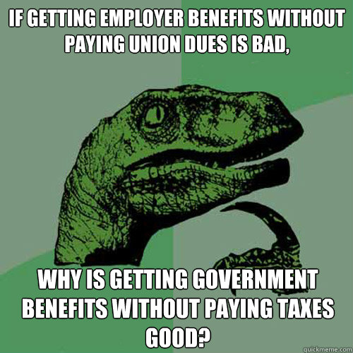if getting employer benefits without paying union dues is bad, why is getting government benefits without paying taxes GOOD? - if getting employer benefits without paying union dues is bad, why is getting government benefits without paying taxes GOOD?  Philosoraptor