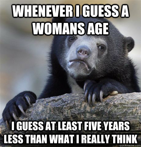 whenever i guess a womans age i guess at least five years less than what I really think - whenever i guess a womans age i guess at least five years less than what I really think  Confession Bear