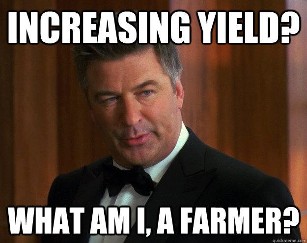Increasing yield?  What am i, a farmer?