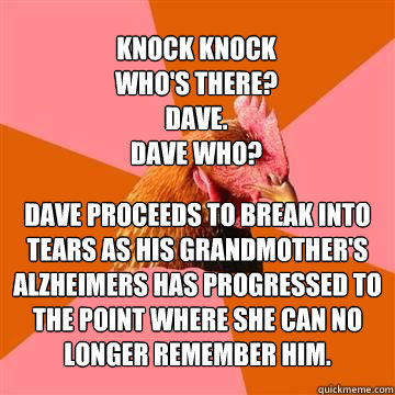 Knock knock who's there? Dave. Dave who? Dave proceeds to break into tears as his grandmother's Alzheimers has progressed to the point where she can no longer remember him.  Anti-Joke Chicken