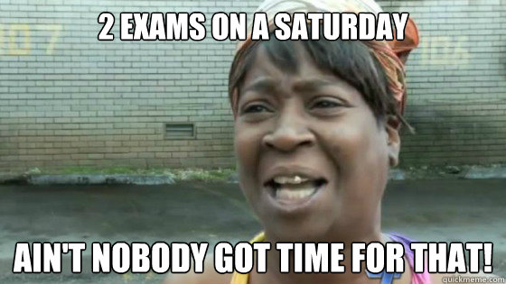 2 exams on a saturday Ain't nobody got time for that!