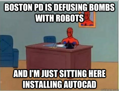 boston pd is defusing bombs with robots and i'm just sitting here installing AutoCAD - boston pd is defusing bombs with robots and i'm just sitting here installing AutoCAD  Spiderman Desk