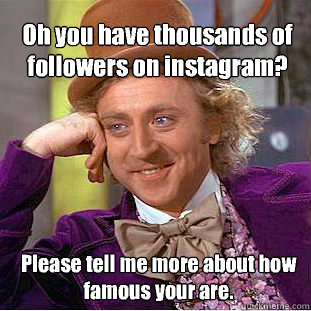 Oh you have thousands of followers on instagram?  Please tell me more about how famous your are.  - Oh you have thousands of followers on instagram?  Please tell me more about how famous your are.   Willy Wonka Meme