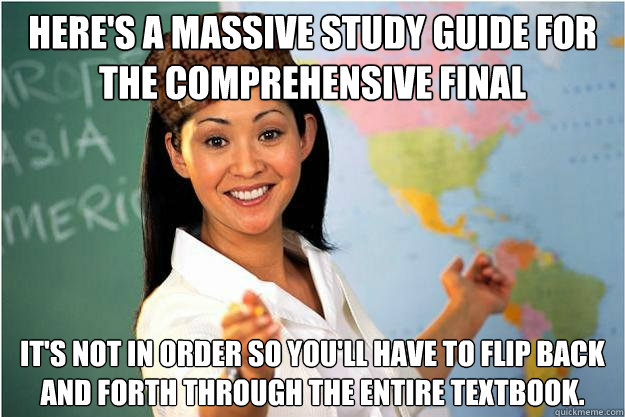 Here's a massive study guide for the comprehensive final It's not in order so you'll have to flip back and forth through the entire textbook. - Here's a massive study guide for the comprehensive final It's not in order so you'll have to flip back and forth through the entire textbook.  Scumbag Teacher