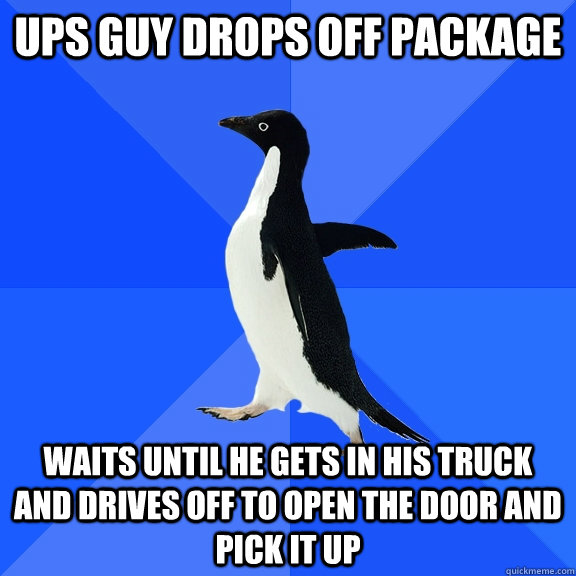 ups guy drops off package waits until he gets in his truck and drives off to open the door and pick it up - ups guy drops off package waits until he gets in his truck and drives off to open the door and pick it up  Socially Awkward Penguin