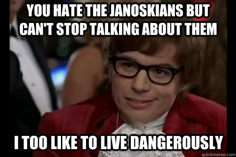 you hate the janoskians but can't stop talking about them i too like to live dangerously - you hate the janoskians but can't stop talking about them i too like to live dangerously  Dangerously - Austin Powers