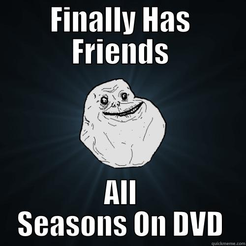 FINALLY HAS FRIENDS ALL SEASONS ON DVD Forever Alone