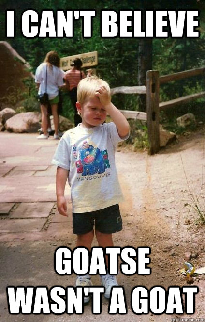I can't believe Goatse wasn't a goat - I can't believe Goatse wasn't a goat  Regretful Toddler