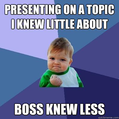 Presenting on a topic I knew little about boss knew less - Presenting on a topic I knew little about boss knew less  Success Kid