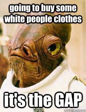 going to buy some white people clothes it's the GAP - going to buy some white people clothes it's the GAP  Admiral Ackbar Grylls