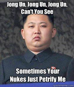 Jong Un, Jong Un, Jong Un,  Can't You See Sometimes Your Nukes Just Petrify Me  Fat Kim Jong-Un