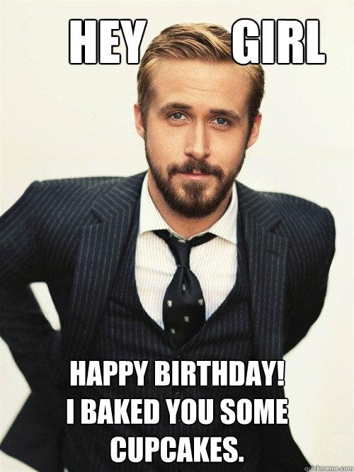 Hey         Girl Happy Birthday!  I baked you some cupcakes.  -       Hey         Girl Happy Birthday!  I baked you some cupcakes.   ryan gosling happy birthday