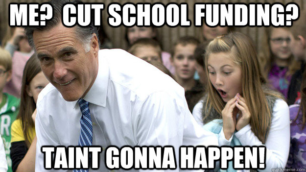 Me?  Cut school funding? Taint gonna happen!