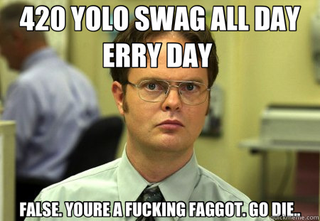 420 YOLO SWAG ALL DAY ERRY DAY  FALSE. YOURE A FUCKING FAGGOT. GO DIE.. - 420 YOLO SWAG ALL DAY ERRY DAY  FALSE. YOURE A FUCKING FAGGOT. GO DIE..  Schrute