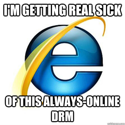 I'm getting real sick of this Always-online DRM