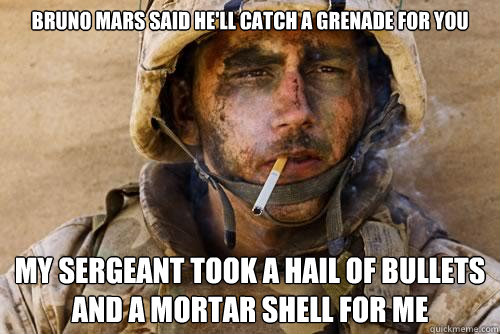 Bruno Mars said he'll catch a grenade for you My sergeant took a hail of bullets and a mortar shell for me