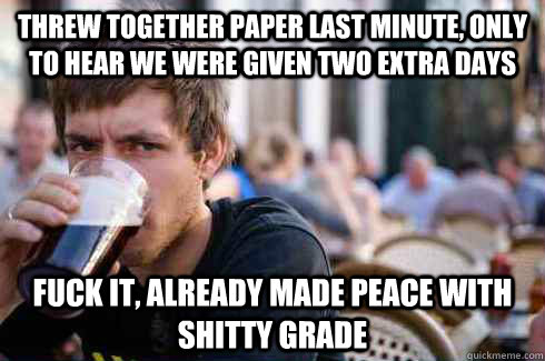 Threw together paper last minute, only to hear we were given two extra days Fuck it, already made peace with shitty grade - Threw together paper last minute, only to hear we were given two extra days Fuck it, already made peace with shitty grade  Lazy College Senior