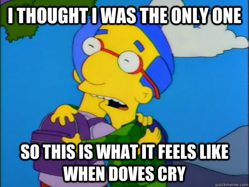 I thought i was the only one So this is what it feels like when doves cry