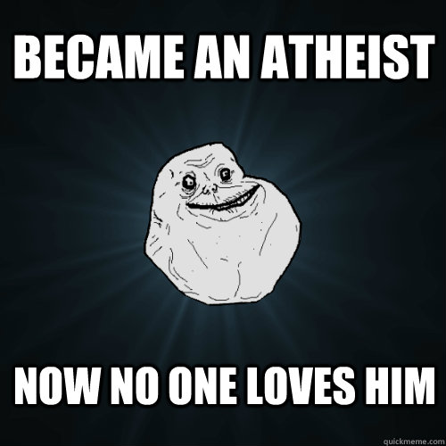 Became an atheist now no one loves him - Became an atheist now no one loves him  Forever Alone