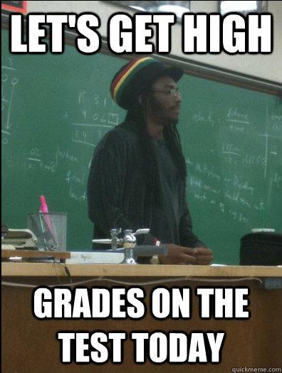 Let's get high grades on the test today  Rasta Science Teacher