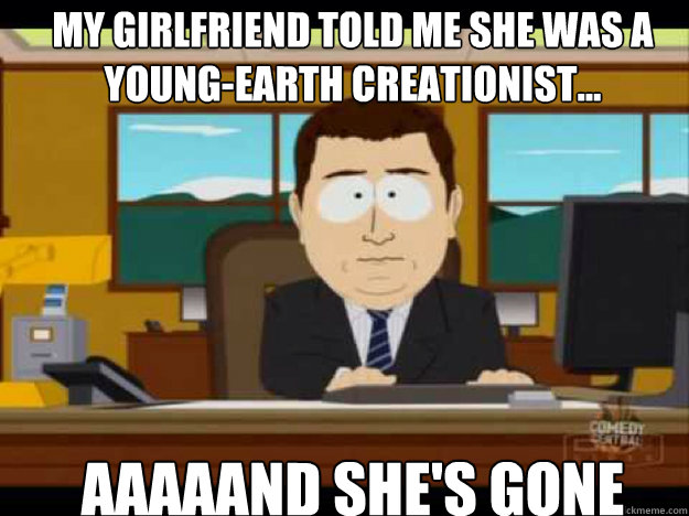 My girlfriend told me she was a young-earth creationist... AAAAAND SHE'S GONE
