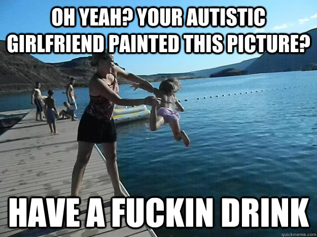 Oh yeah? your autistic girlfriend painted this picture? have a fuckin drink - Oh yeah? your autistic girlfriend painted this picture? have a fuckin drink  Exact Vengeance