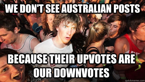 we don't see australian posts because their upvotes are our downvotes - we don't see australian posts because their upvotes are our downvotes  Sudden Clarity Clarence