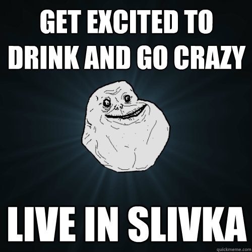 get excited to drink and go crazy live in slivka - get excited to drink and go crazy live in slivka  Forever Alone