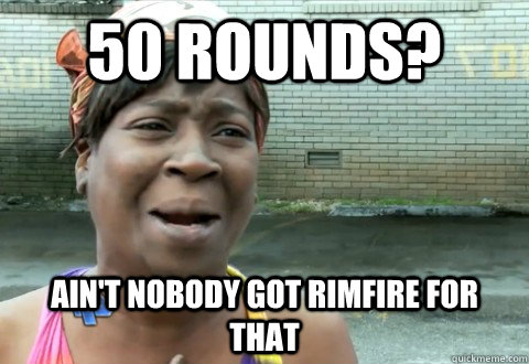 50 rounds? Ain't Nobody Got Rimfire for that - 50 rounds? Ain't Nobody Got Rimfire for that  aintnobody